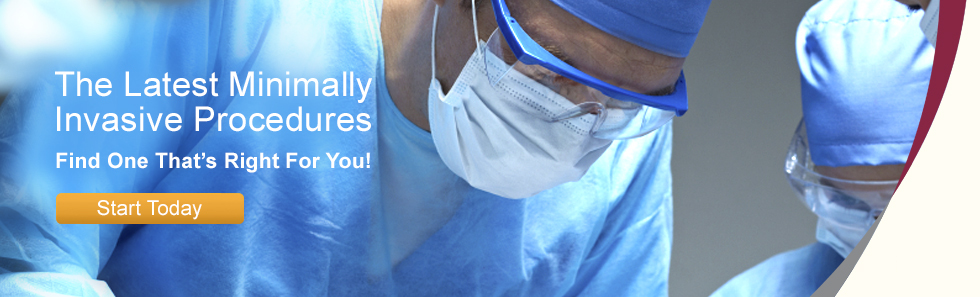 The Latest Minimally Invasive Procedures: Find One That's Right For You! Start Today.